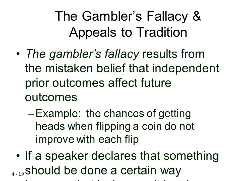 The gambler's fallacy results from the mistaken belief that independent prior outcomes affect future outcomes –Example: the chances of getting heads w