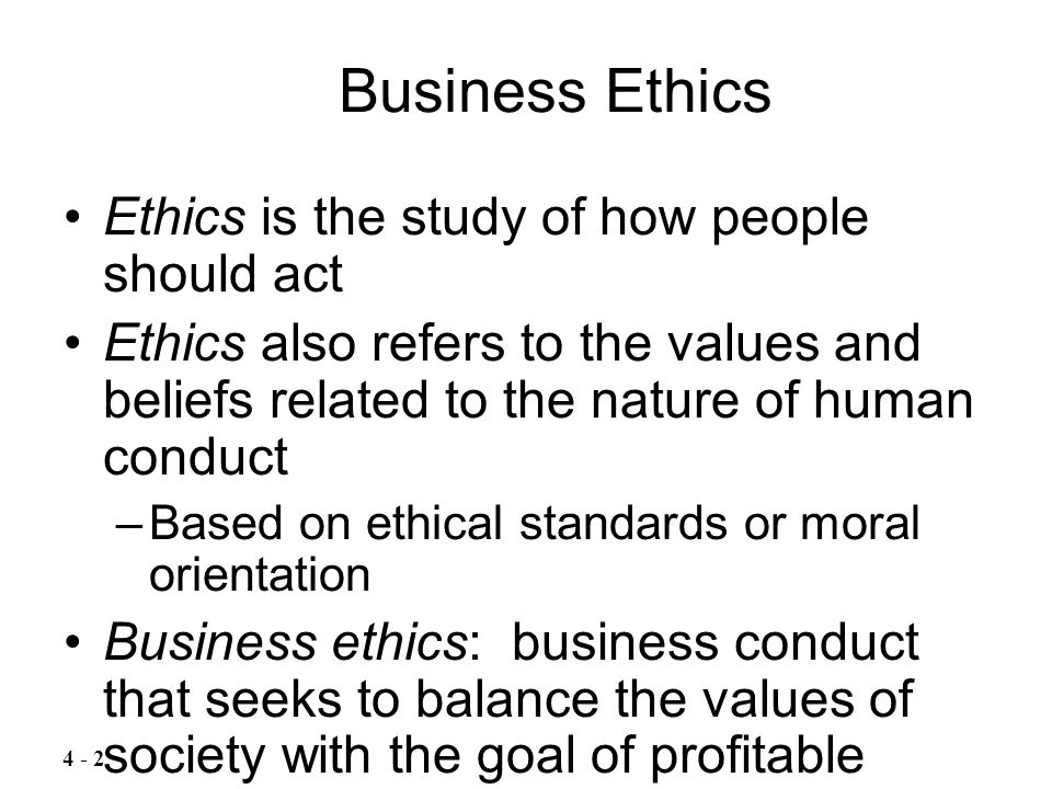 Ethics is the study of how people should act Ethics also refers to the values and beliefs related to the nature of human conduct –Based on ethical sta