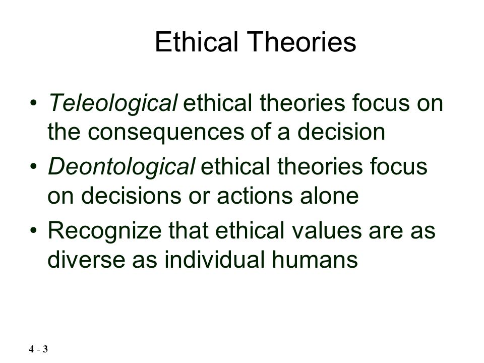 Teleological ethical theories focus on the consequences of a decision Deontological ethical theories focus on decisions or actions alone Recognize tha