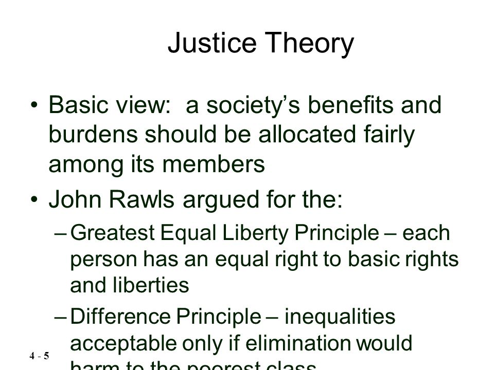 Basic view: a society's benefits and burdens should be allocated fairly among its members John Rawls argued for the: –Greatest Equal Liberty Principle
