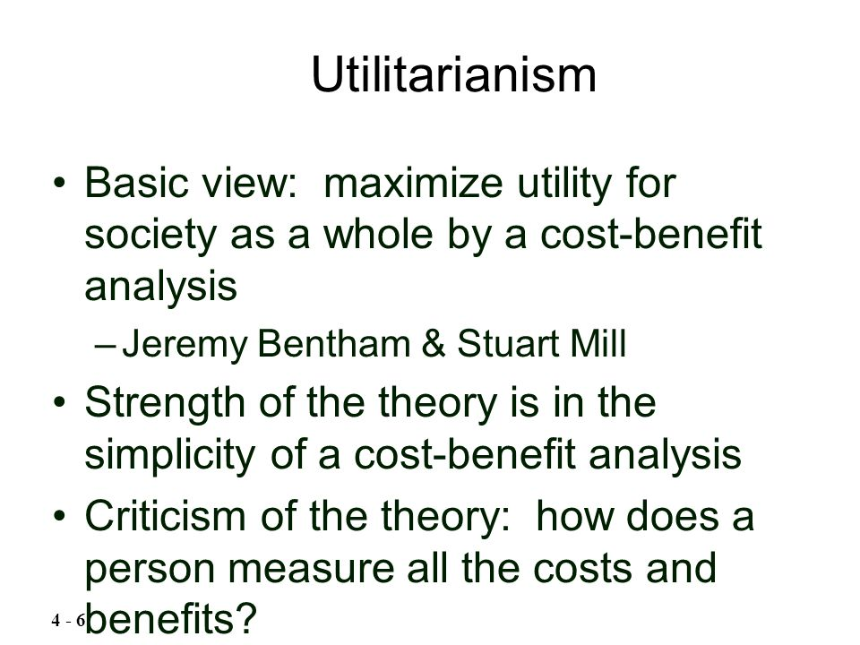 Basic view: maximize utility for society as a whole by a cost-benefit analysis –Jeremy Bentham & Stuart Mill Strength of the theory is in the simplici