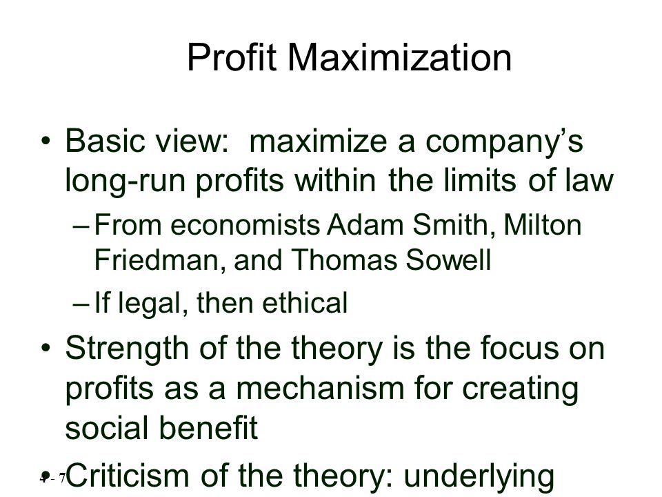 Basic view: maximize a company's long-run profits within the limits of law –From economists Adam Smith, Milton Friedman, and Thomas Sowell –If legal,