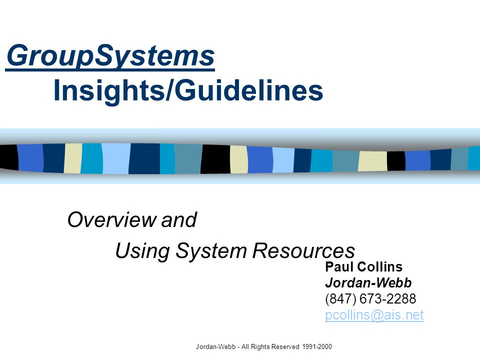 Jordan-Webb - All Rights Reserved 1991-2000 Overview and Using System Resources Paul Collins Jordan-Webb (847) 673-2288 pcollins@ais.net pcollins@ais.net GroupSystems Insights/Guidelines