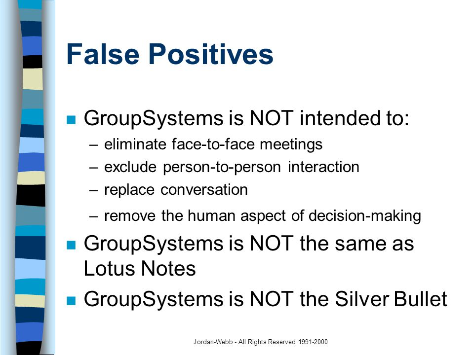 Jordan-Webb - All Rights Reserved 1991-2000 False Positives n GroupSystems is NOT intended to: –eliminate face-to-face meetings –exclude person-to-person interaction –replace conversation –remove the human aspect of decision-making n GroupSystems is NOT the same as Lotus Notes n GroupSystems is NOT the Silver Bullet