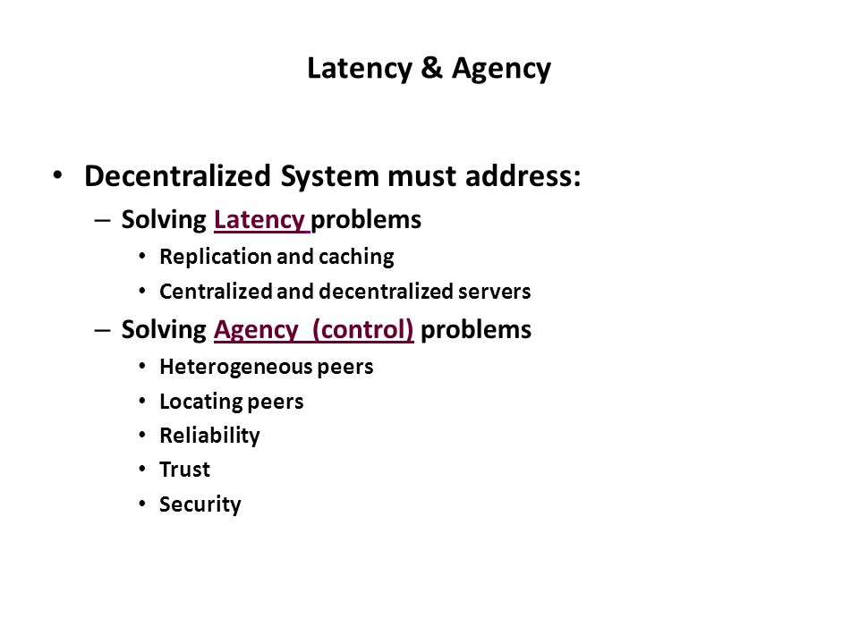 Latency & Agency Decentralized System must address: – Solving Latency problems Replication and caching Centralized and decentralized servers – Solving Agency (control) problems Heterogeneous peers Locating peers Reliability Trust Security