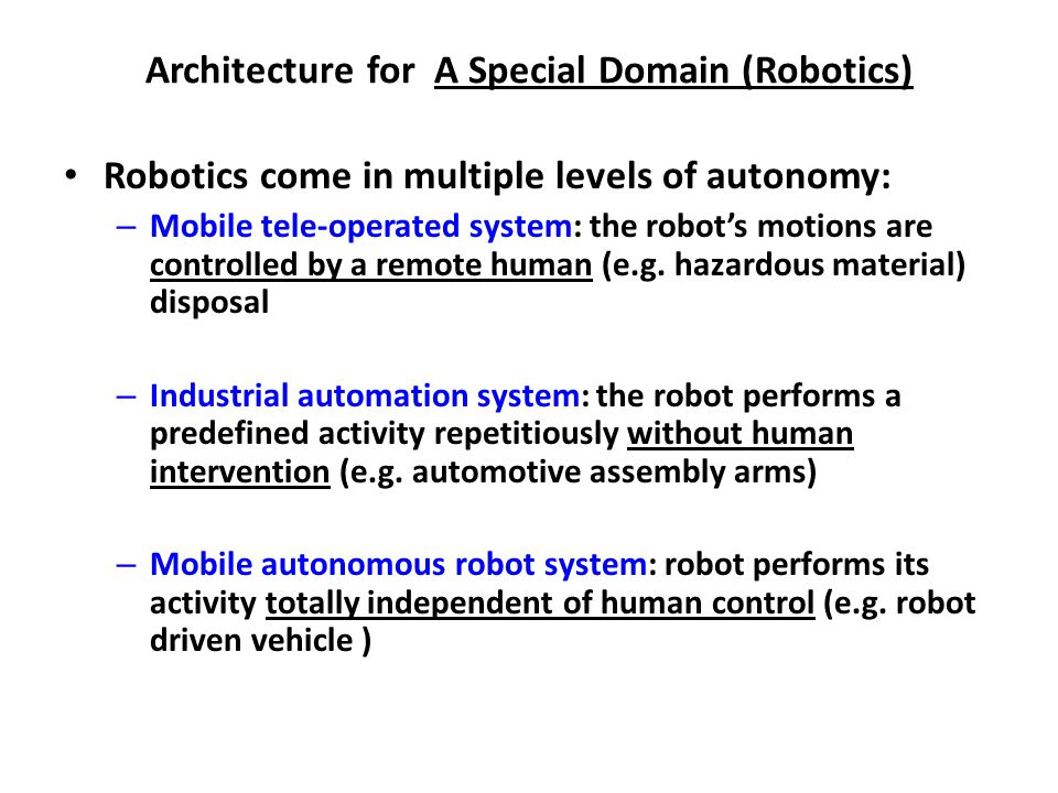 Architecture for A Special Domain (Robotics) Robotics come in multiple levels of autonomy: – Mobile tele-operated system: the robot's motions are controlled by a remote human (e.g.