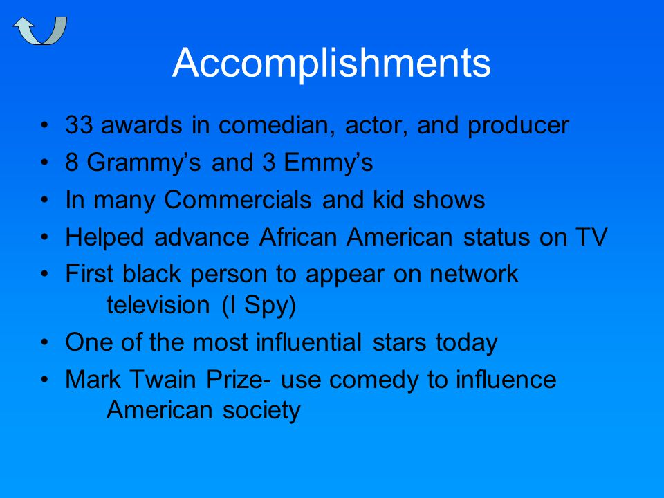 Accomplishments 33 awards in comedian, actor, and producer 8 Grammy's and 3 Emmy's In many Commercials and kid shows Helped advance African American status on TV First black person to appear on network television (I Spy) One of the most influential stars today Mark Twain Prize- use comedy to influence American society