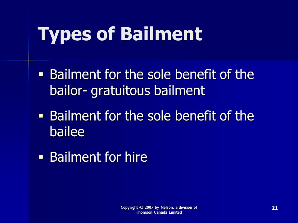 Copyright © 2007 by Nelson, a division of Thomson Canada Limited 21 Types of Bailment  Bailment for the sole benefit of the bailor- gratuitous bailme