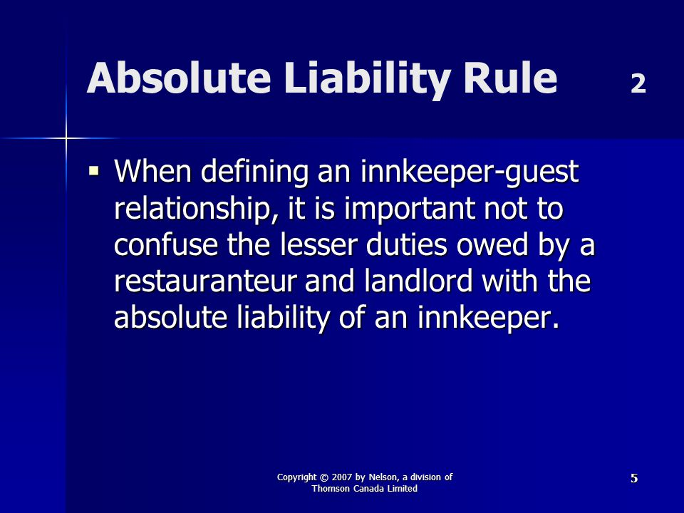 Copyright © 2007 by Nelson, a division of Thomson Canada Limited 5 Absolute Liability Rule 2  When defining an innkeeper-guest relationship, it is im