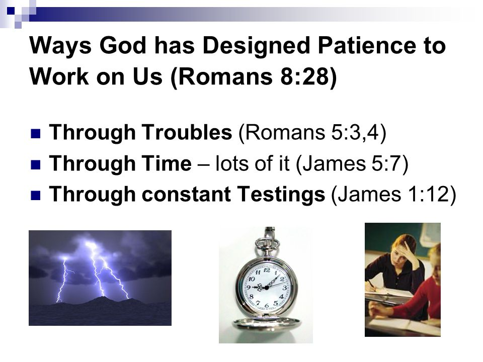 Ways God has Designed Patience to Work on Us (Romans 8:28) Through Troubles (Romans 5:3,4) Through Time – lots of it (James 5:7) Through constant Testings (James 1:12)