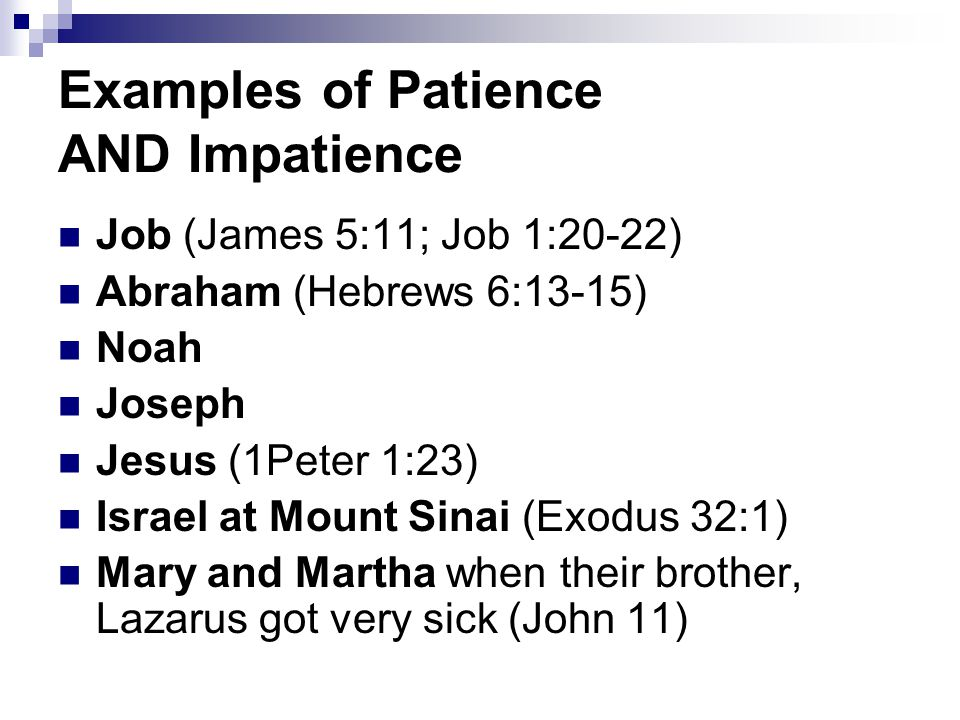Areas that Need Lots of Patience Tribulations (1Peter 2:20,21) they will pass Delays (Psalm 27:14; 40:1) He will answer Injustices Battles (2Timothy 2:24-26) Obedience (Hebrews 10:36) Giving-up (2Thessalonians 3:5)