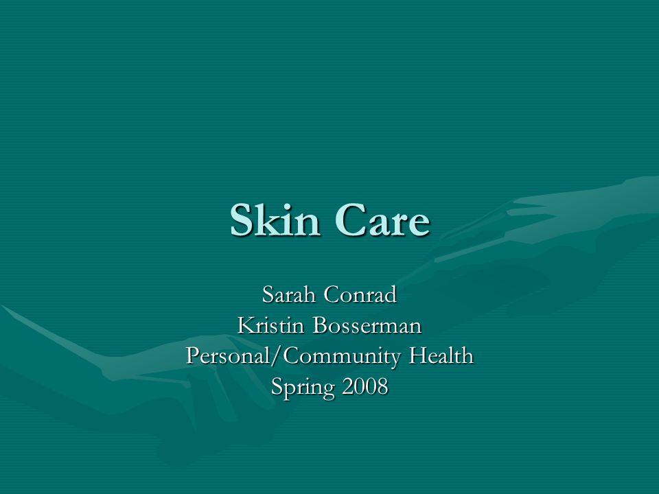 Skin Care Sarah Conrad Kristin Bosserman Personal/Community Health Spring 2008