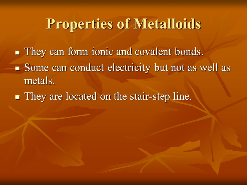 Properties of Metalloids They can form ionic and covalent bonds.