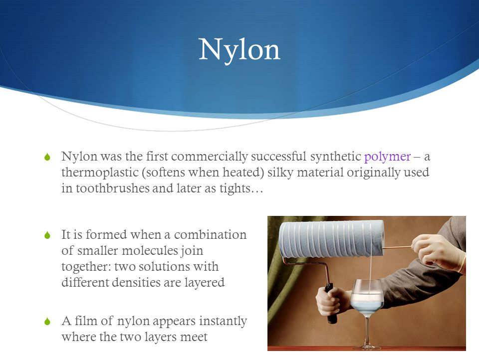 Nylon  Nylon was the first commercially successful synthetic polymer – a thermoplastic (softens when heated) silky material originally used in toothbrushes and later as tights…  It is formed when a combination of smaller molecules join together: two solutions with different densities are layered  A film of nylon appears instantly where the two layers meet