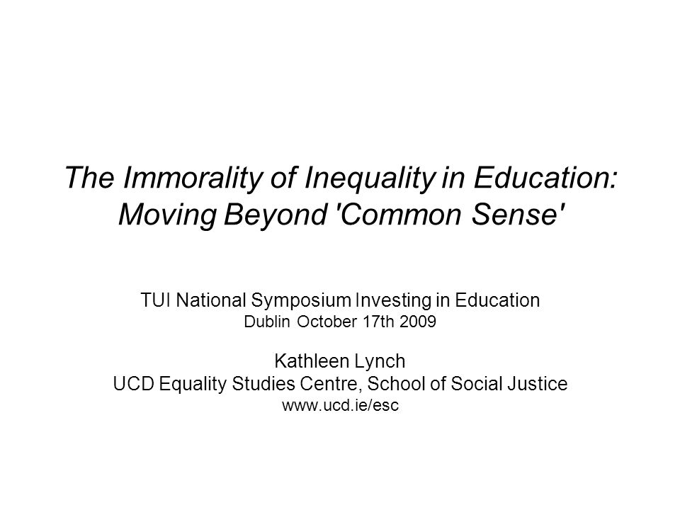 The Immorality of Inequality in Education: Moving Beyond Common Sense TUI National Symposium Investing in Education Dublin October 17th 2009 Kathleen Lynch UCD Equality Studies Centre, School of Social Justice www.ucd.ie/esc
