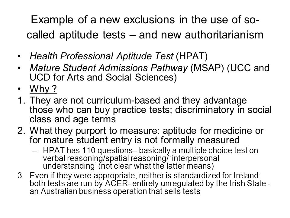 Example of a new exclusions in the use of so- called aptitude tests – and new authoritarianism Health Professional Aptitude Test (HPAT) Mature Student Admissions Pathway (MSAP) (UCC and UCD for Arts and Social Sciences) Why .