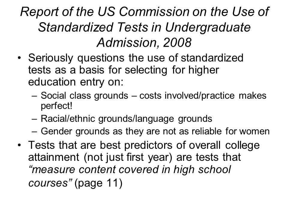 Report of the US Commission on the Use of Standardized Tests in Undergraduate Admission, 2008 Seriously questions the use of standardized tests as a basis for selecting for higher education entry on: –Social class grounds – costs involved/practice makes perfect.