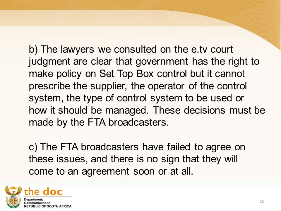 b) The lawyers we consulted on the e.tv court judgment are clear that government has the right to make policy on Set Top Box control but it cannot prescribe the supplier, the operator of the control system, the type of control system to be used or how it should be managed.
