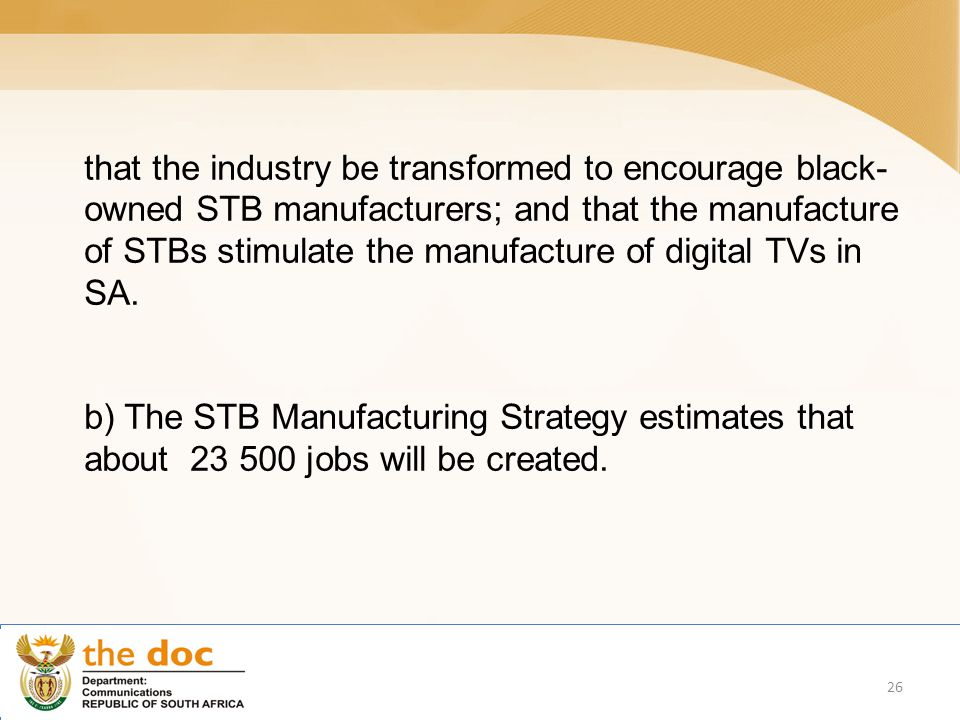 that the industry be transformed to encourage black- owned STB manufacturers; and that the manufacture of STBs stimulate the manufacture of digital TVs in SA.
