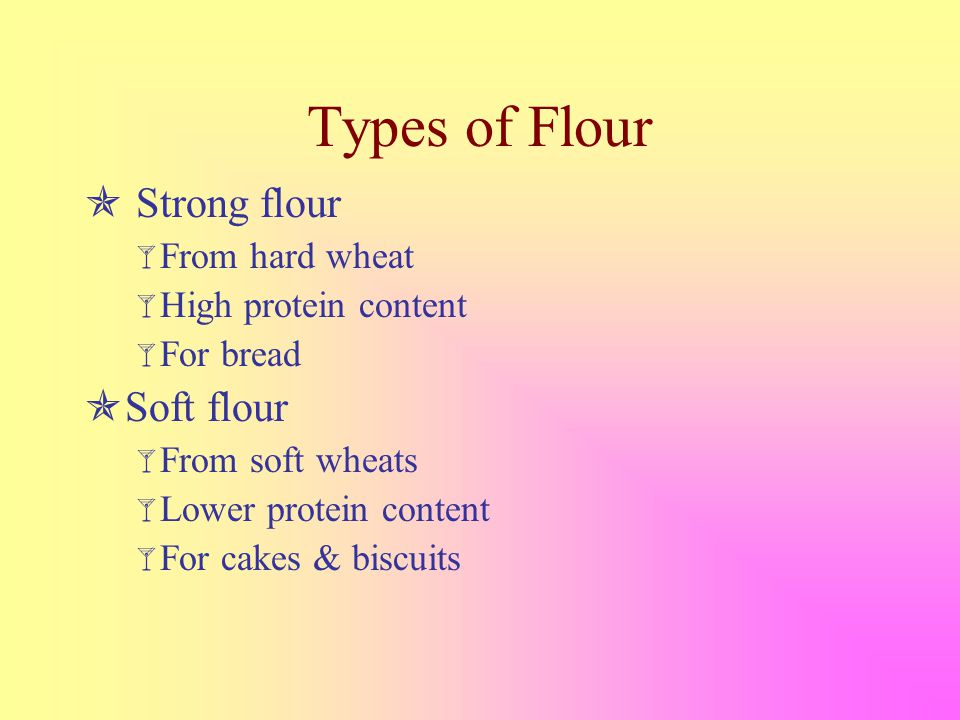 Types of Flour  Strong flour  From hard wheat  High protein content  For bread  Soft flour  From soft wheats  Lower protein content  For cakes & biscuits