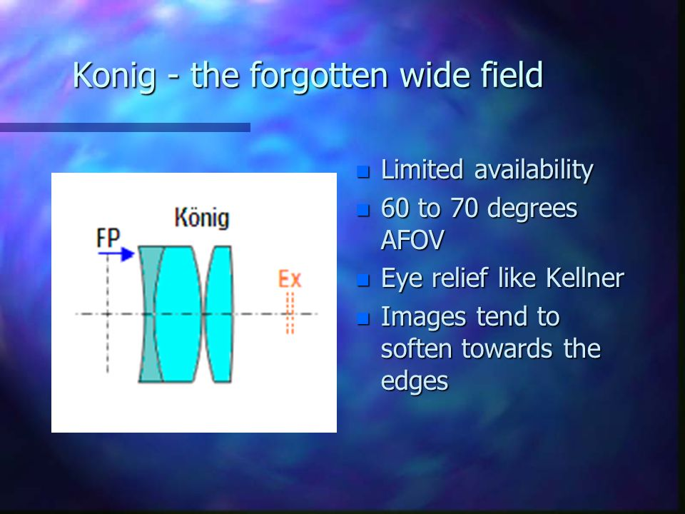 Konig - the forgotten wide field n Limited availability n 60 to 70 degrees AFOV n Eye relief like Kellner n Images tend to soften towards the edges