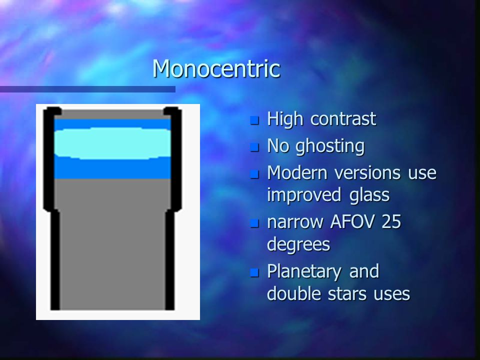 Monocentric n High contrast n No ghosting n Modern versions use improved glass n narrow AFOV 25 degrees n Planetary and double stars uses