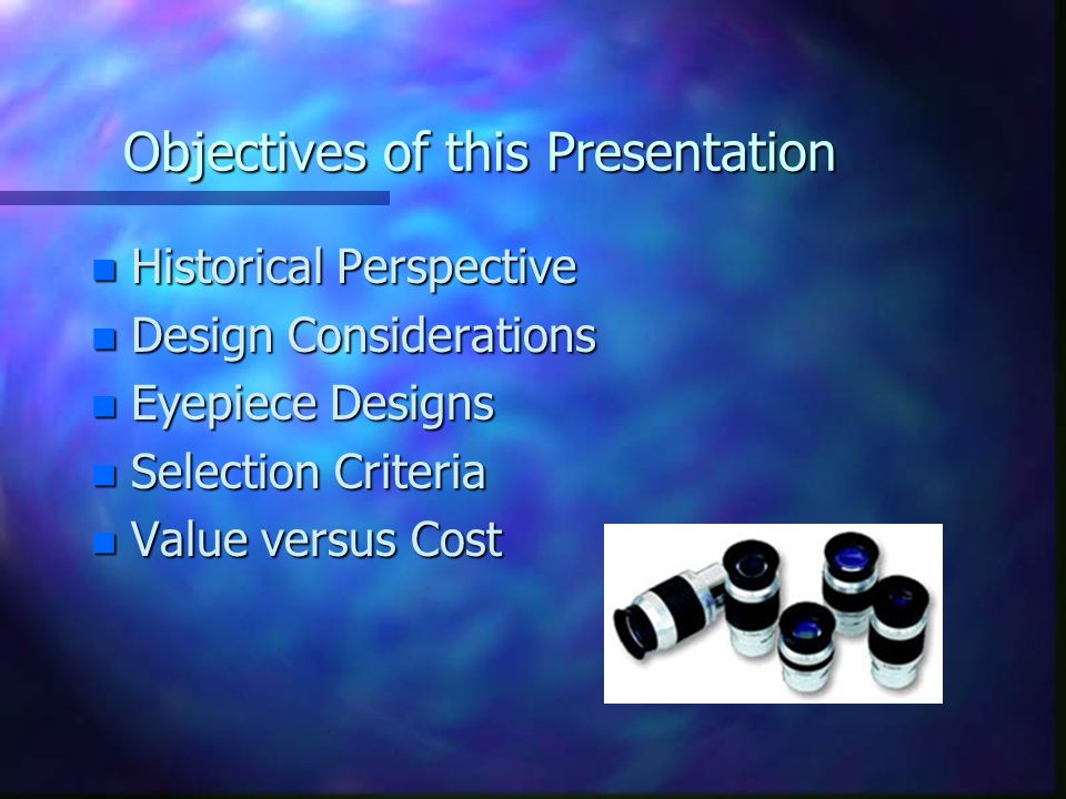 Objectives of this Presentation n Historical Perspective n Design Considerations n Eyepiece Designs n Selection Criteria n Value versus Cost