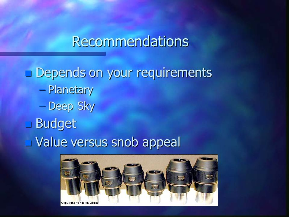 Recommendations n Depends on your requirements –Planetary –Deep Sky n Budget n Value versus snob appeal
