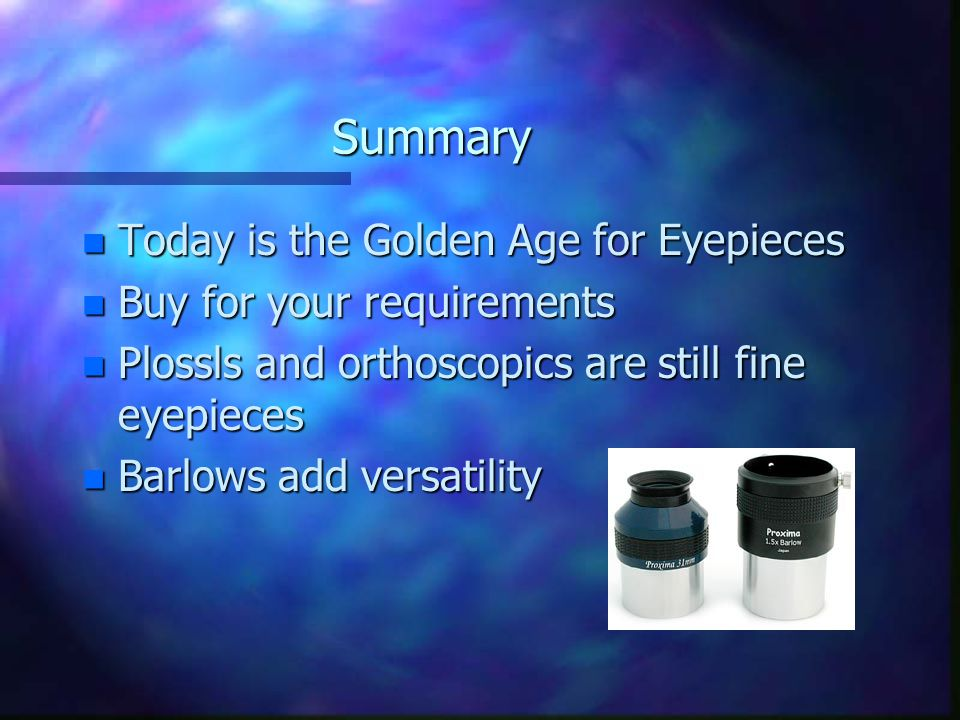 Summary n Today is the Golden Age for Eyepieces n Buy for your requirements n Plossls and orthoscopics are still fine eyepieces n Barlows add versatil