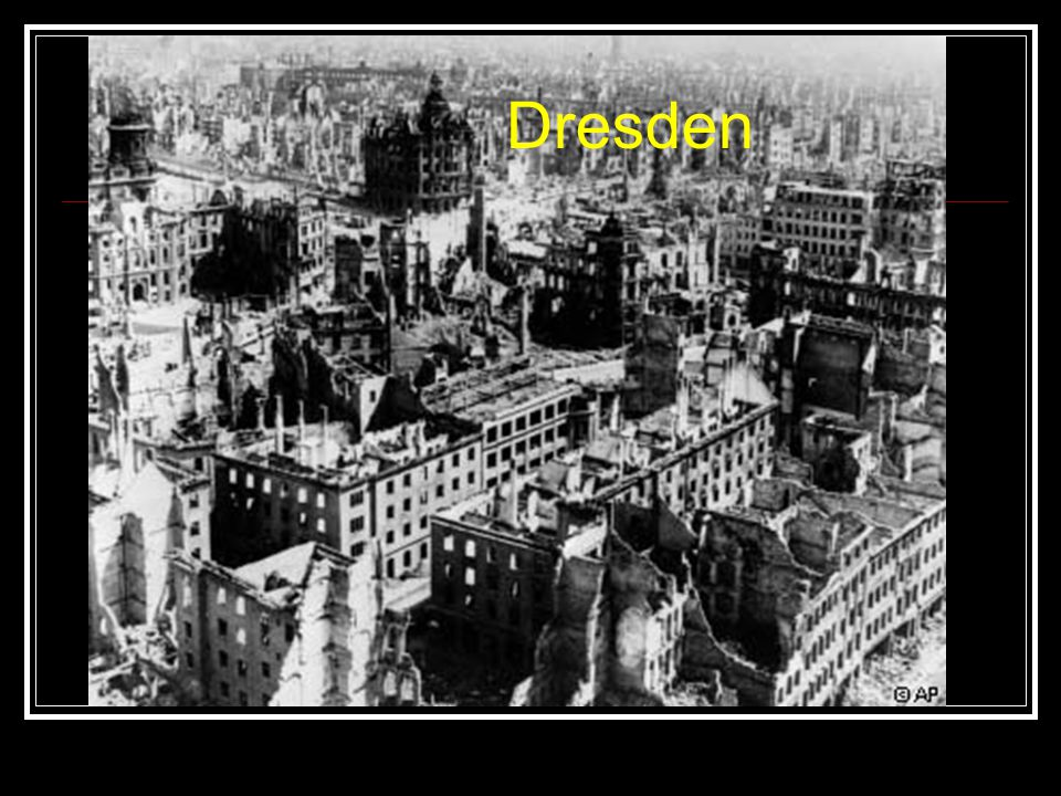 Bombing of Dresden February 1945 Dresden was cultural and artistic center of Germany, population of 1,000,000 Bombers started gigantic firestorm, burned for 7 days Unknown how many civilians were killed, estimates range from 35,000 to 250,000 You needn t worry about bombs, by the way.