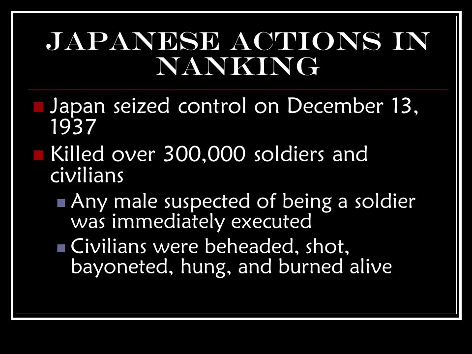 Japanese Actions in Nanking Japan seized control on December 13, 1937 Killed over 300,000 soldiers and civilians Any male suspected of being a soldier was immediately executed Civilians were beheaded, shot, bayoneted, hung, and burned alive