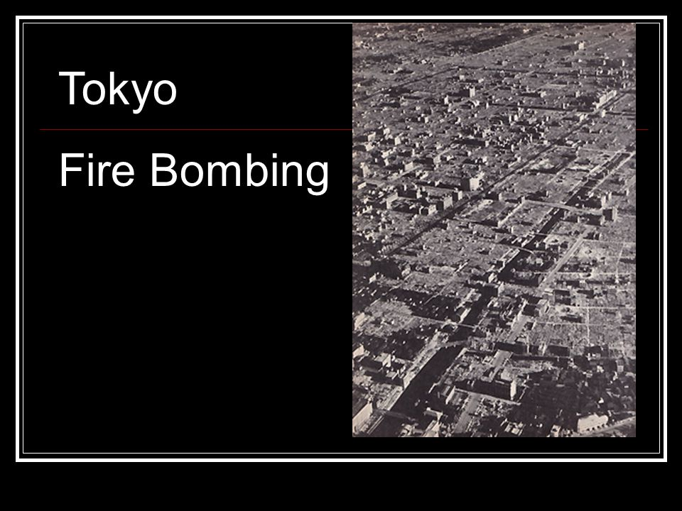 Fire Bombing of Tokyo March 1945 Used incendiary bombs to start huge firestorms Most of the buildings were made of wood, fire spread very quickly Killed 80,000 civilians, left over 100,000 homeless