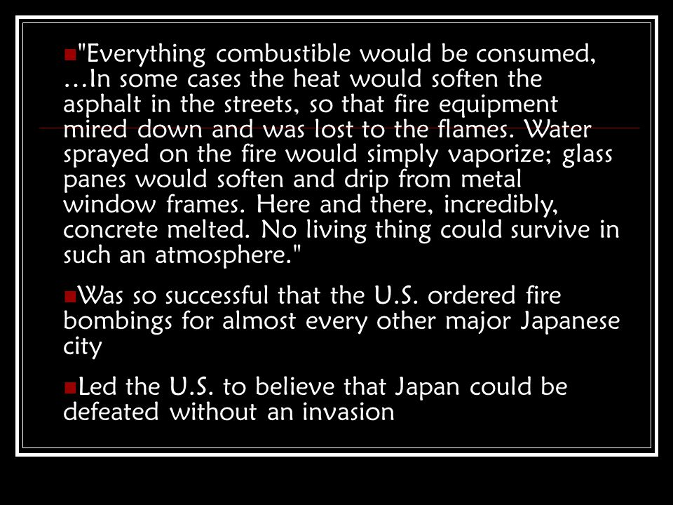 Everything combustible would be consumed, …In some cases the heat would soften the asphalt in the streets, so that fire equipment mired down and was lost to the flames.