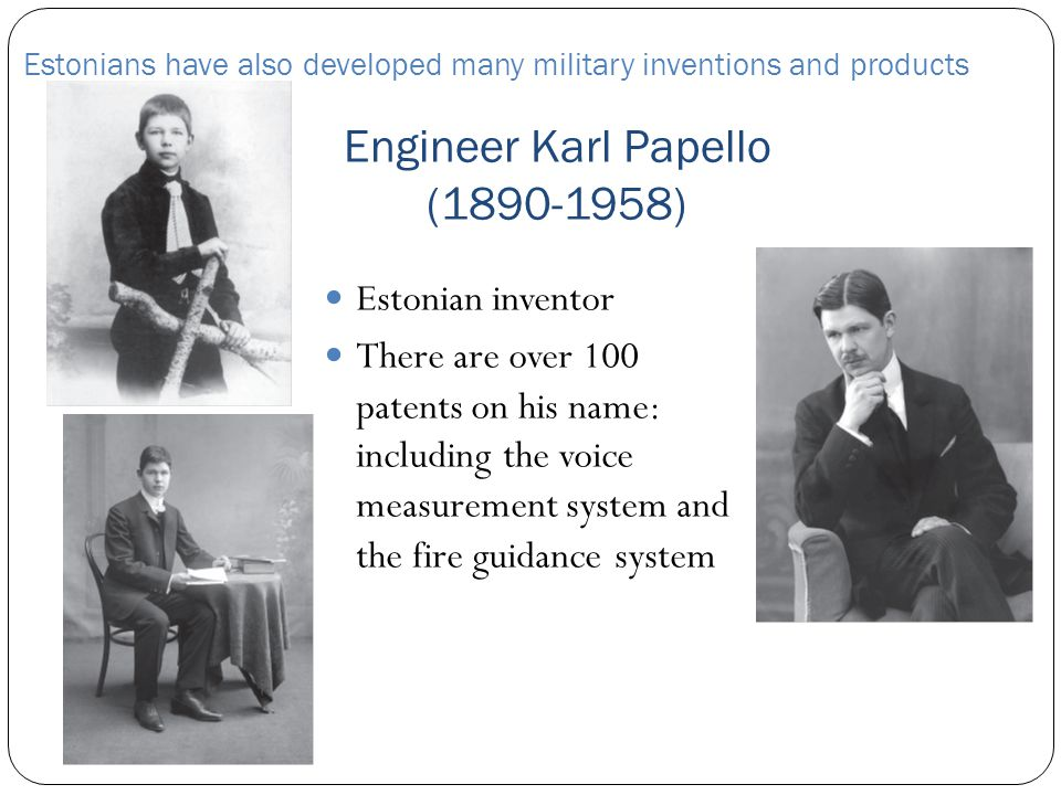 Engineer Karl Papello (1890-1958) Estonian inventor There are over 100 patents on his name: including the voice measurement system and the fire guidan