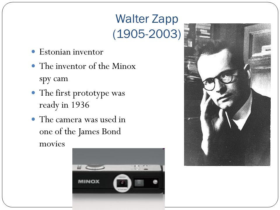 Walter Zapp (1905-2003) Estonian inventor The inventor of the Minox spy cam The first prototype was ready in 1936 The camera was used in one of the Ja