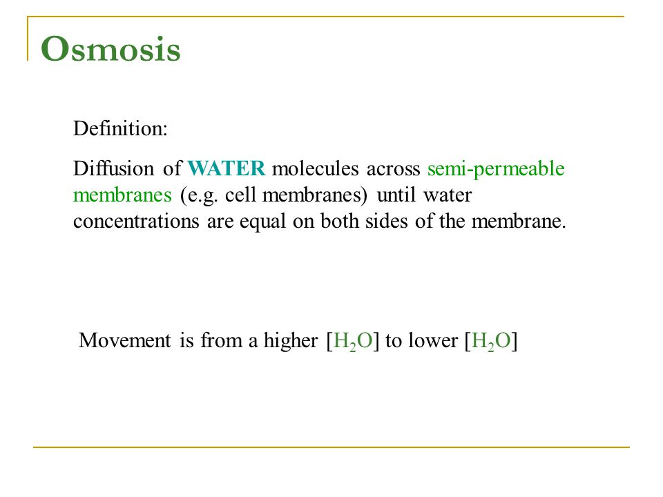 Definition: Diffusion of WATER molecules across semi-permeable membranes (e.g. cell membranes) until water concentrations are equal on both sides of t