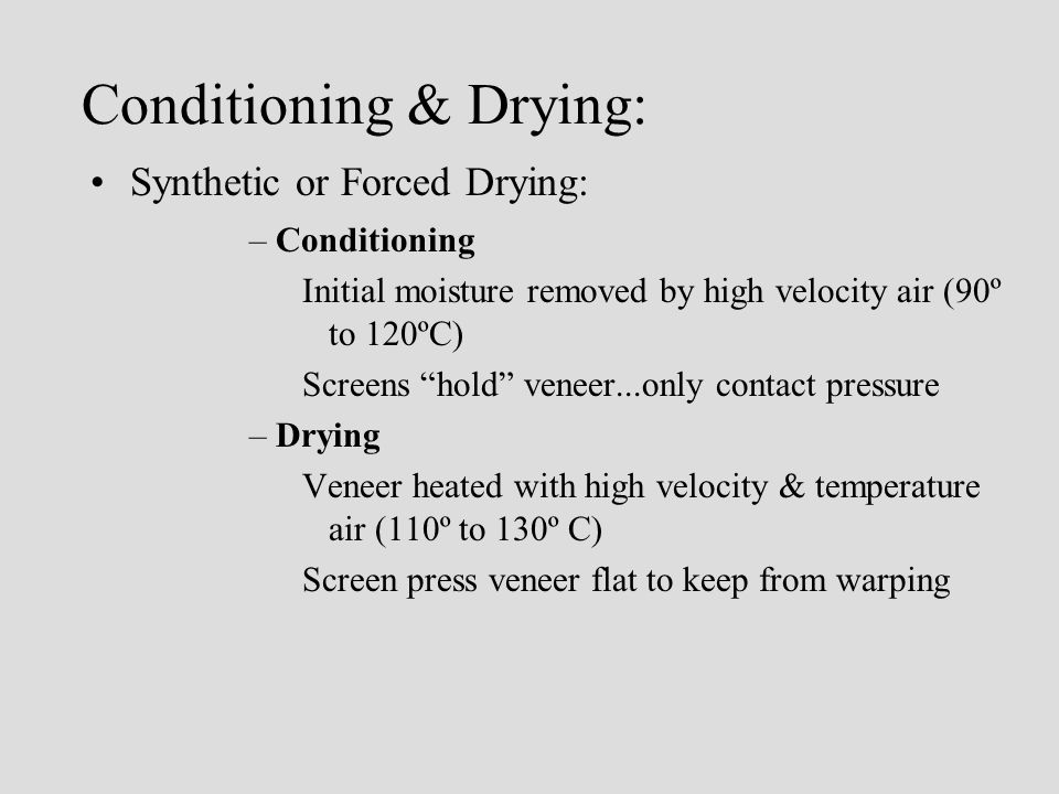 Conditioning & Drying: Synthetic or Forced Drying: –Conditioning Initial moisture removed by high velocity air (90º to 120ºC) Screens hold veneer...only contact pressure –Drying Veneer heated with high velocity & temperature air (110º to 130º C) Screen press veneer flat to keep from warping