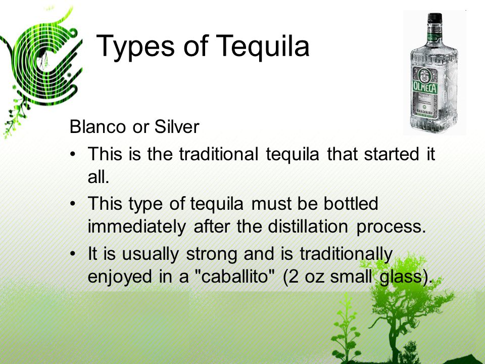 Types of Tequila Blanco or Silver This is the traditional tequila that started it all.