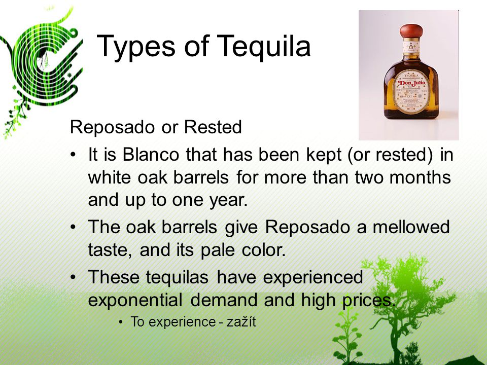 Types of Tequila Reposado or Rested It is Blanco that has been kept (or rested) in white oak barrels for more than two months and up to one year.