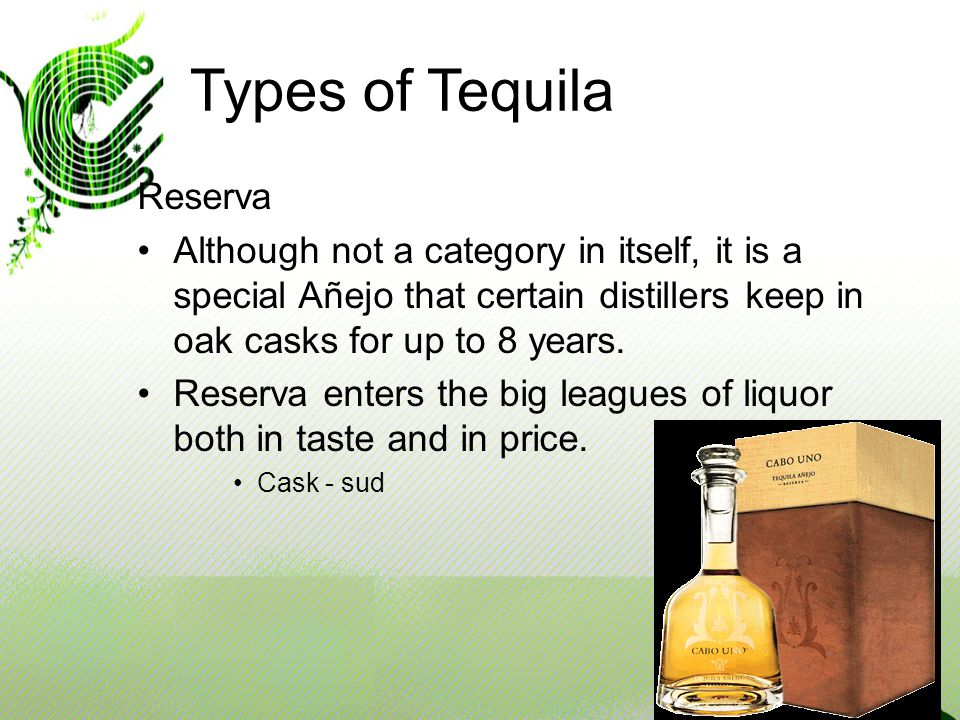 Types of Tequila Reserva Although not a category in itself, it is a special Añejo that certain distillers keep in oak casks for up to 8 years.