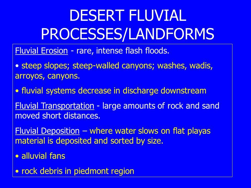 DESERT FLUVIAL PROCESSES/LANDFORMS Fluvial Erosion - rare, intense flash floods. steep slopes; steep-walled canyons; washes, wadis, arroyos, canyons.
