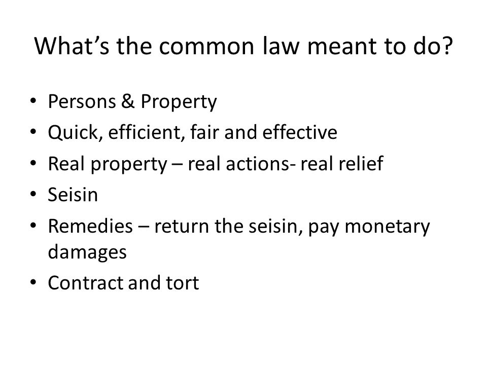 What's the common law meant to do? Persons & Property Quick, efficient, fair and effective Real property – real actions- real relief Seisin Remedies –