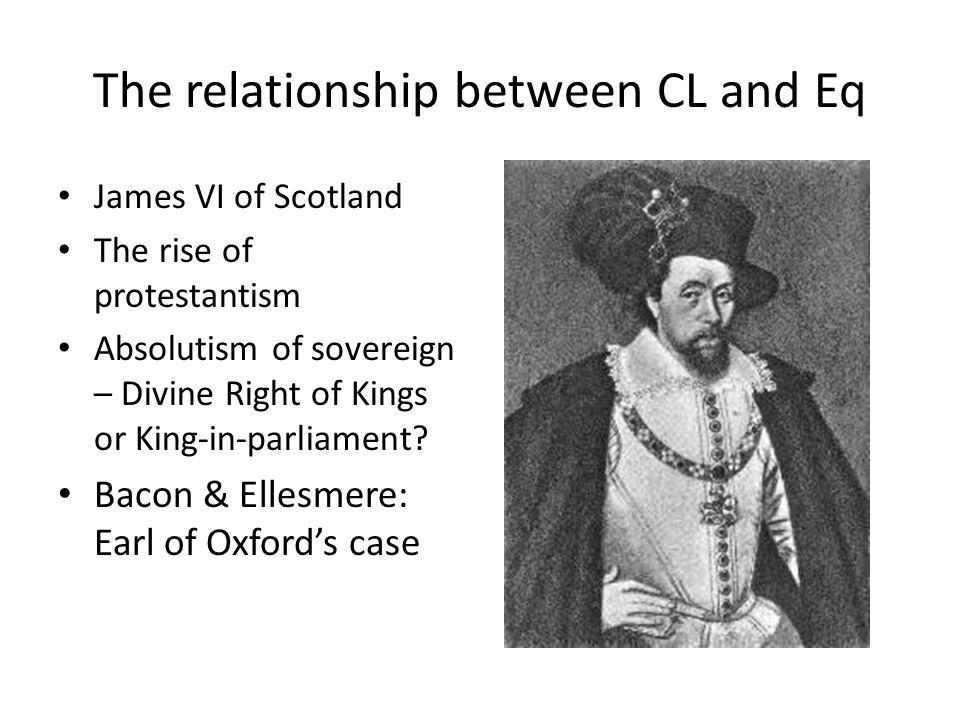 The relationship between CL and Eq James VI of Scotland The rise of protestantism Absolutism of sovereign – Divine Right of Kings or King-in-parliamen