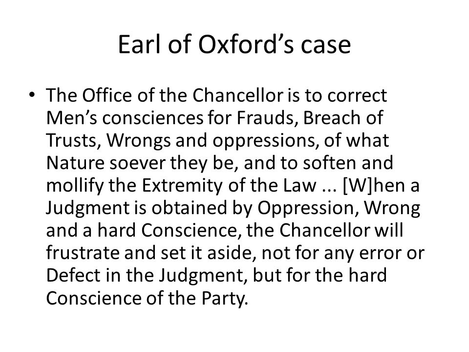 Earl of Oxford's case The Office of the Chancellor is to correct Men's consciences for Frauds, Breach of Trusts, Wrongs and oppressions, of what Natur