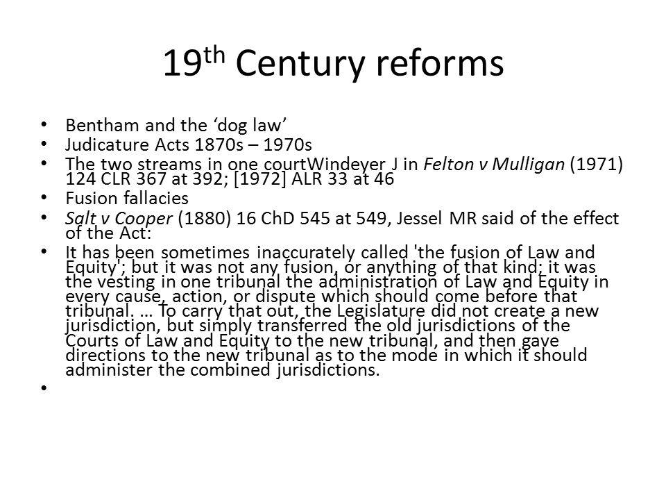 19 th Century reforms Bentham and the 'dog law' Judicature Acts 1870s – 1970s The two streams in one courtWindeyer J in Felton v Mulligan (1971) 124 C