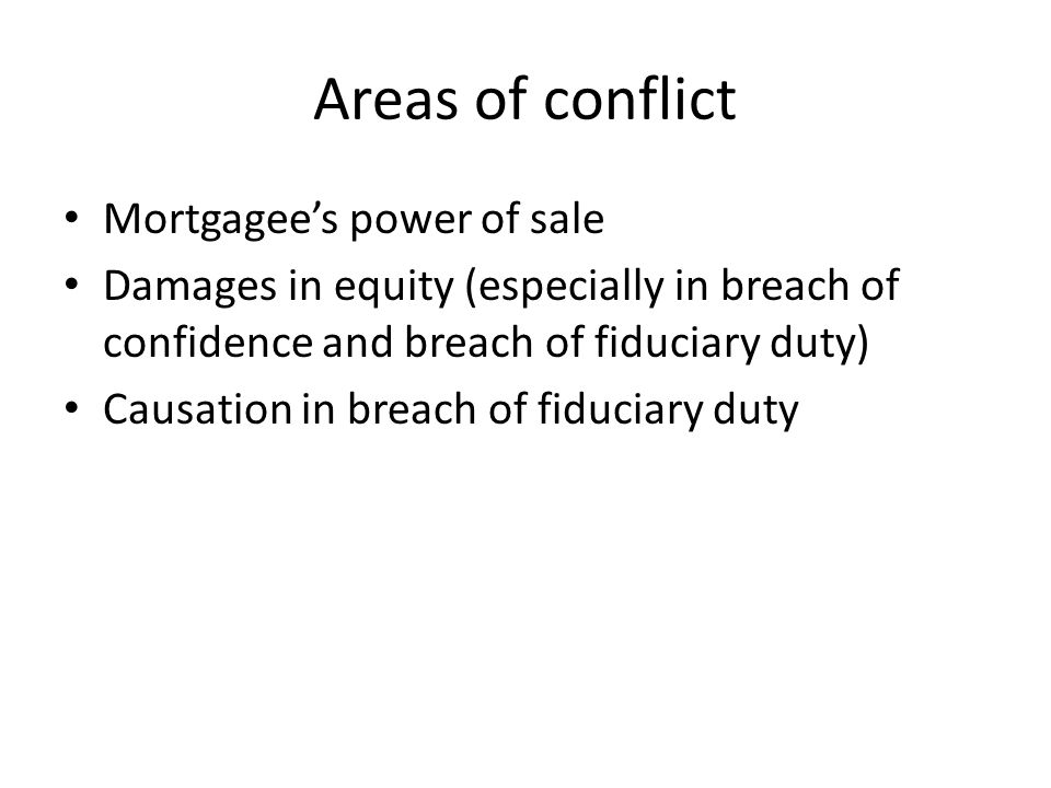 Areas of conflict Mortgagee's power of sale Damages in equity (especially in breach of confidence and breach of fiduciary duty) Causation in breach of