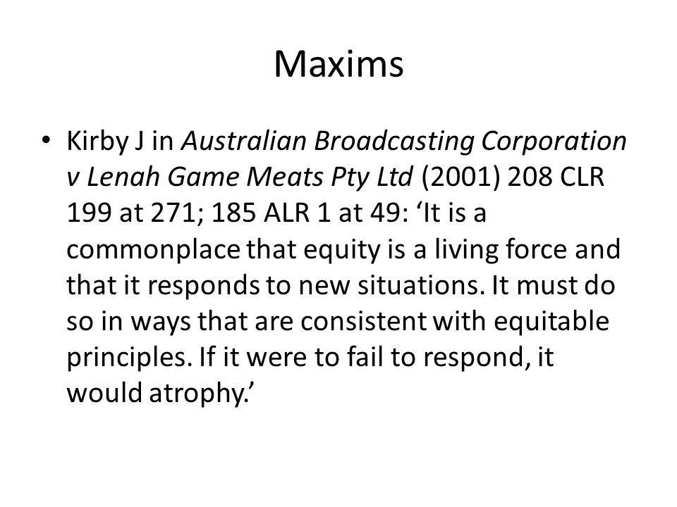 Maxims Kirby J in Australian Broadcasting Corporation v Lenah Game Meats Pty Ltd (2001) 208 CLR 199 at 271; 185 ALR 1 at 49: 'It is a commonplace that