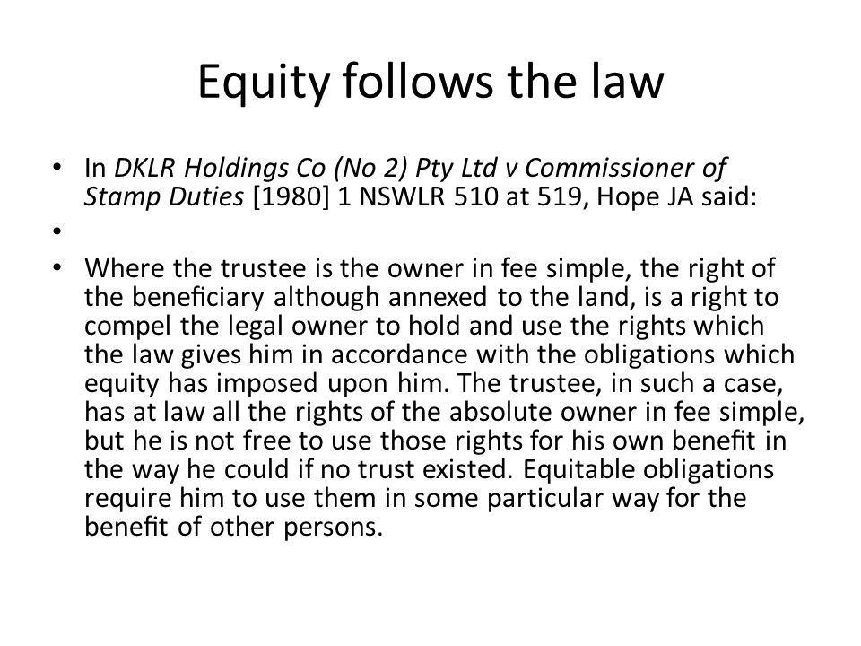 Equity follows the law In DKLR Holdings Co (No 2) Pty Ltd v Commissioner of Stamp Duties [1980] 1 NSWLR 510 at 519, Hope JA said: Where the trustee is