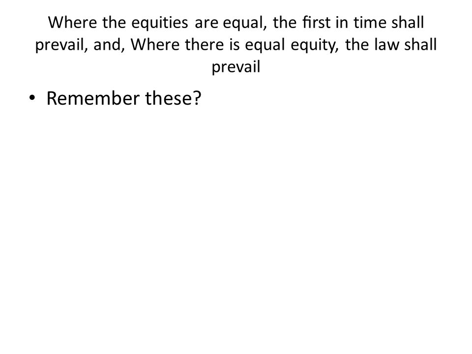 Where the equities are equal, the first in time shall prevail, and, Where there is equal equity, the law shall prevail Remember these?