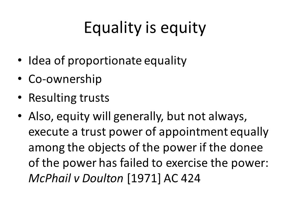 Equality is equity Idea of proportionate equality Co-ownership Resulting trusts Also, equity will generally, but not always, execute a trust power of